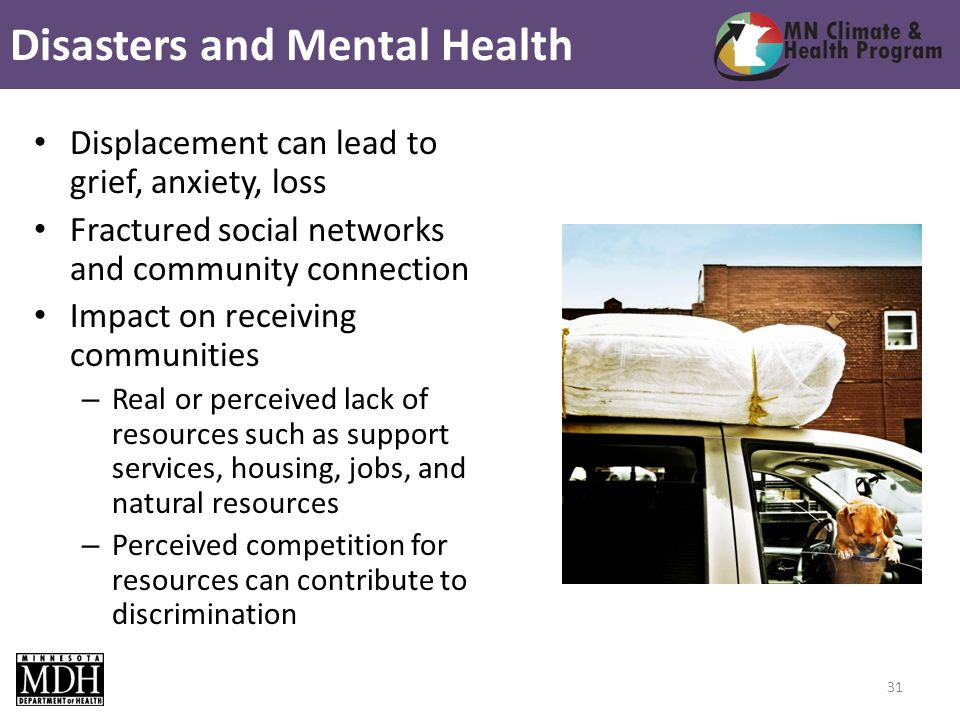 Displacement can lead to grief, anxiety, loss Fractured social networks and community connection Impact on receiving communities – Real or perceived lack of resources such as support services, housing, jobs, and natural resources – Perceived competition for resources can contribute to discrimination Disasters and Mental Health 31