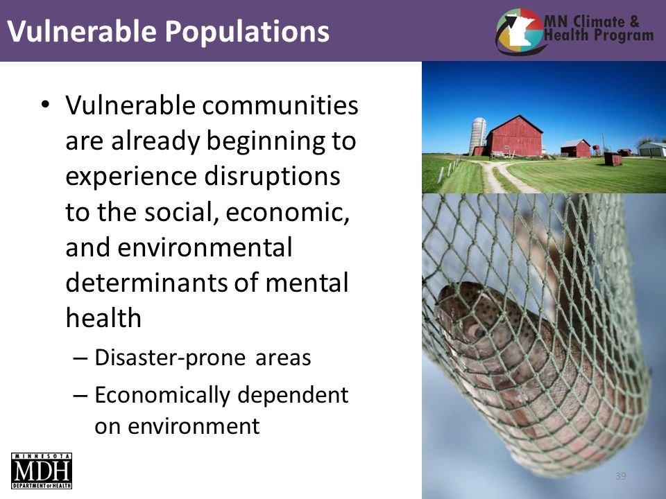 Vulnerable communities are already beginning to experience disruptions to the social, economic, and environmental determinants of mental health – Disaster-prone areas – Economically dependent on environment Vulnerable Populations 39