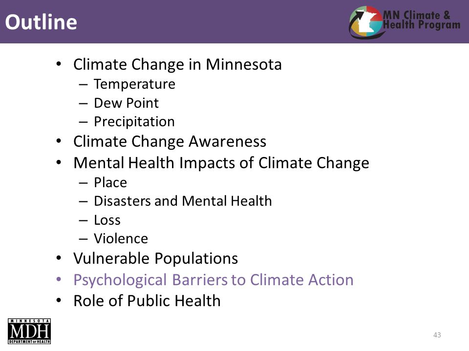 Climate Change in Minnesota – Temperature – Dew Point – Precipitation Climate Change Awareness Mental Health Impacts of Climate Change – Place – Disasters and Mental Health – Loss – Violence Vulnerable Populations Psychological Barriers to Climate Action Role of Public Health Outline 43