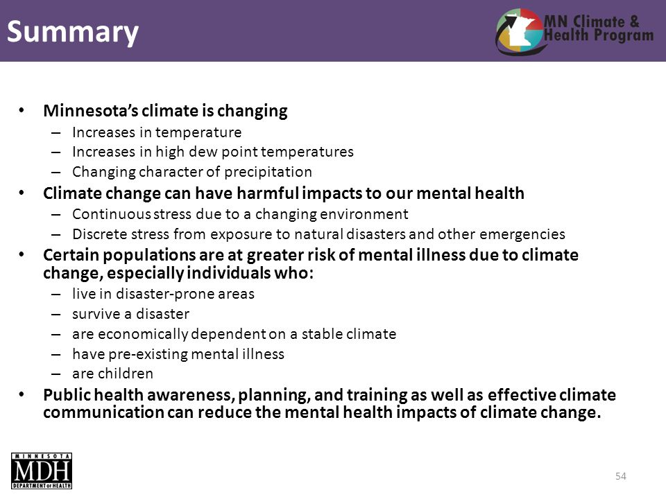 Minnesotas climate is changing – Increases in temperature – Increases in high dew point temperatures – Changing character of precipitation Climate change can have harmful impacts to our mental health – Continuous stress due to a changing environment – Discrete stress from exposure to natural disasters and other emergencies Certain populations are at greater risk of mental illness due to climate change, especially individuals who: – live in disaster-prone areas – survive a disaster – are economically dependent on a stable climate – have pre-existing mental illness – are children Public health awareness, planning, and training as well as effective climate communication can reduce the mental health impacts of climate change.