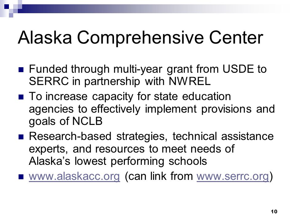 10 Alaska Comprehensive Center Funded through multi-year grant from USDE to SERRC in partnership with NWREL To increase capacity for state education agencies to effectively implement provisions and goals of NCLB Research-based strategies, technical assistance experts, and resources to meet needs of Alaskas lowest performing schools www.alaskacc.org (can link from www.serrc.org) www.alaskacc.orgwww.serrc.org