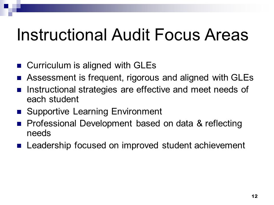 12 Instructional Audit Focus Areas Curriculum is aligned with GLEs Assessment is frequent, rigorous and aligned with GLEs Instructional strategies are effective and meet needs of each student Supportive Learning Environment Professional Development based on data & reflecting needs Leadership focused on improved student achievement