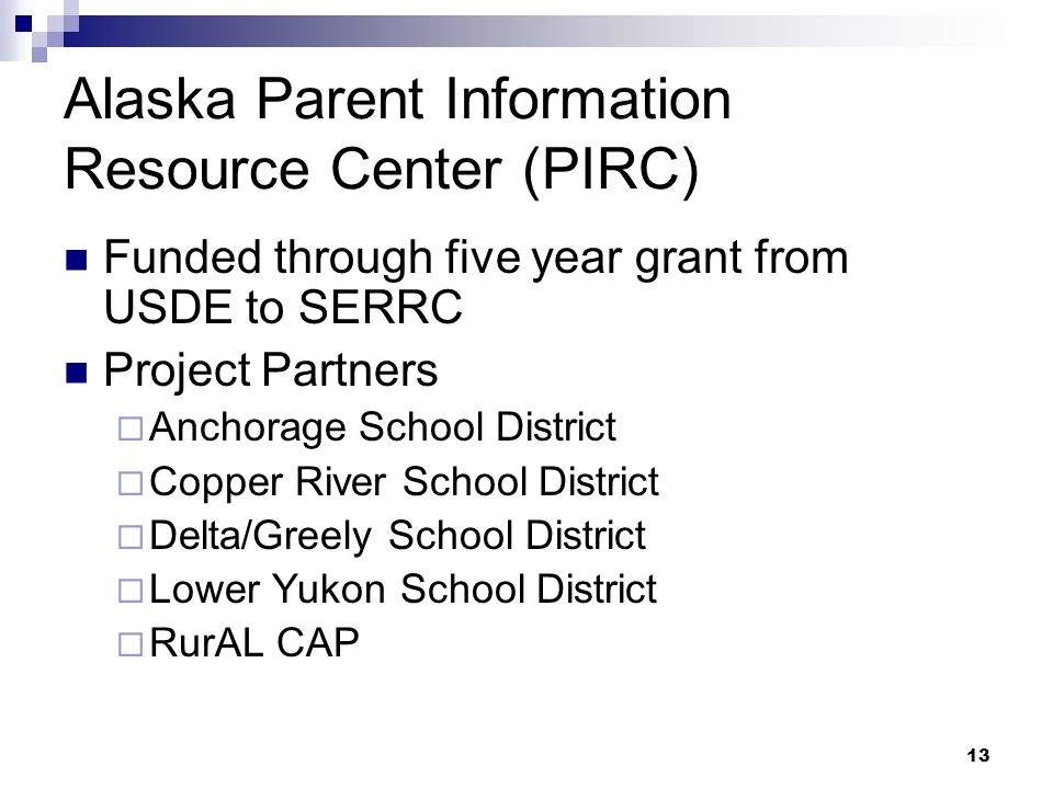 13 Alaska Parent Information Resource Center (PIRC) Funded through five year grant from USDE to SERRC Project Partners Anchorage School District Copper River School District Delta/Greely School District Lower Yukon School District RurAL CAP