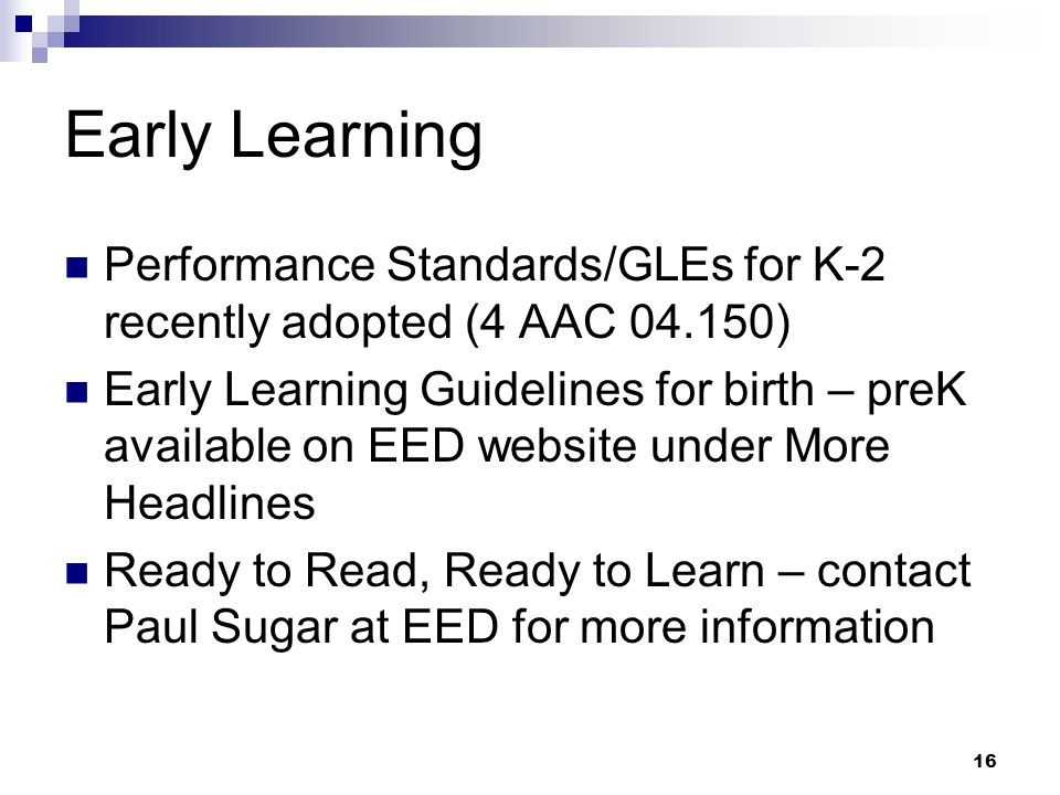 16 Early Learning Performance Standards/GLEs for K-2 recently adopted (4 AAC 04.150) Early Learning Guidelines for birth – preK available on EED website under More Headlines Ready to Read, Ready to Learn – contact Paul Sugar at EED for more information
