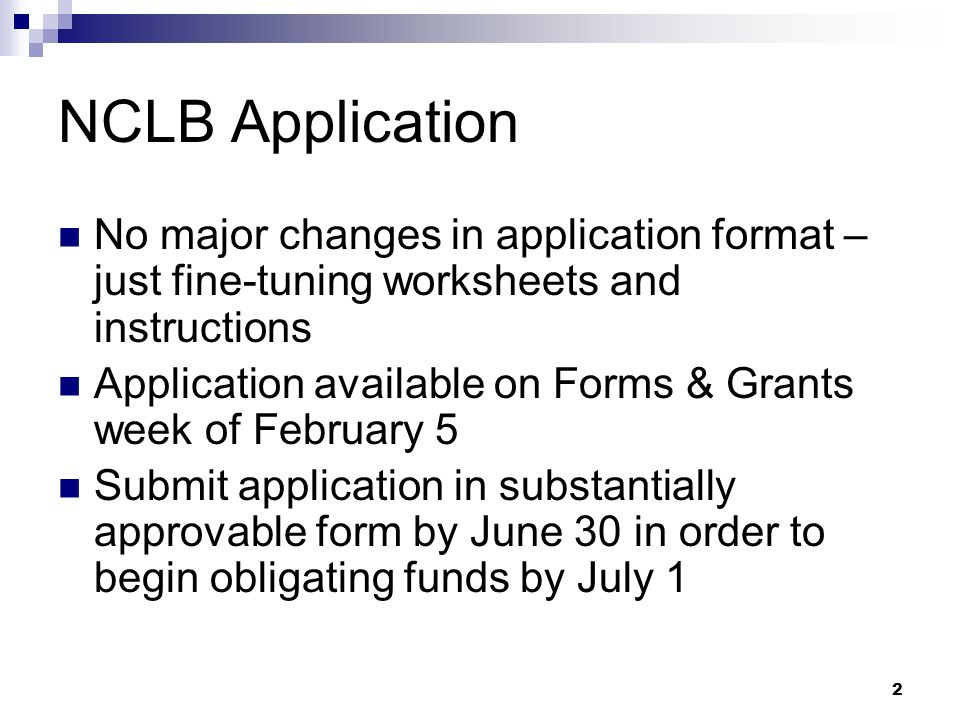 2 NCLB Application No major changes in application format – just fine-tuning worksheets and instructions Application available on Forms & Grants week of February 5 Submit application in substantially approvable form by June 30 in order to begin obligating funds by July 1