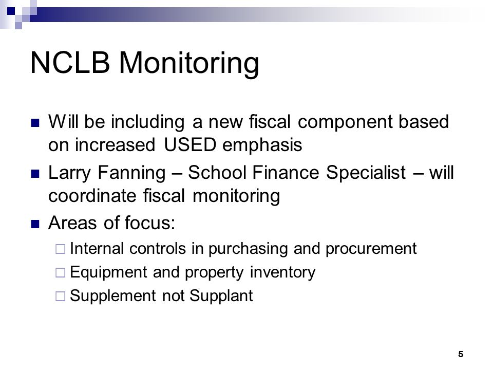 5 NCLB Monitoring Will be including a new fiscal component based on increased USED emphasis Larry Fanning – School Finance Specialist – will coordinate fiscal monitoring Areas of focus: Internal controls in purchasing and procurement Equipment and property inventory Supplement not Supplant