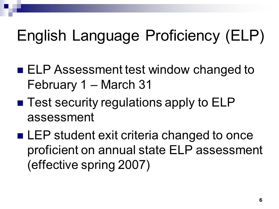 6 English Language Proficiency (ELP) ELP Assessment test window changed to February 1 – March 31 Test security regulations apply to ELP assessment LEP student exit criteria changed to once proficient on annual state ELP assessment (effective spring 2007)