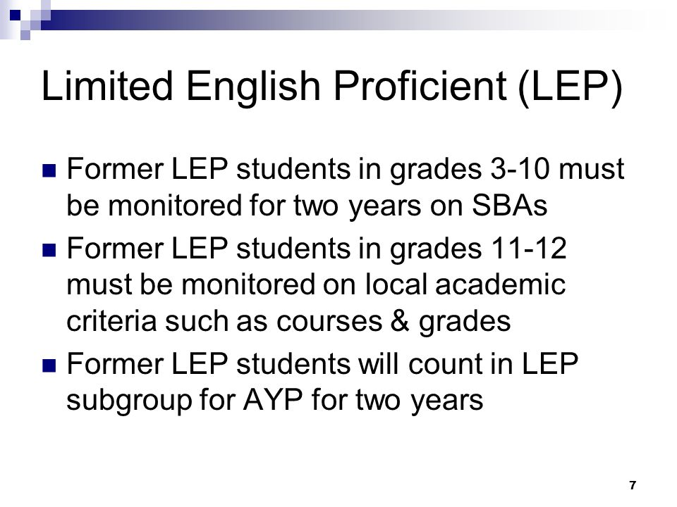 7 Limited English Proficient (LEP) Former LEP students in grades 3-10 must be monitored for two years on SBAs Former LEP students in grades 11-12 must be monitored on local academic criteria such as courses & grades Former LEP students will count in LEP subgroup for AYP for two years