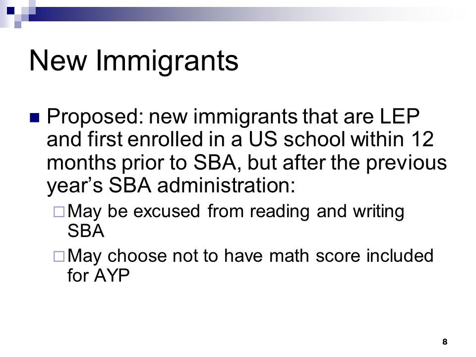 8 New Immigrants Proposed: new immigrants that are LEP and first enrolled in a US school within 12 months prior to SBA, but after the previous years SBA administration: May be excused from reading and writing SBA May choose not to have math score included for AYP
