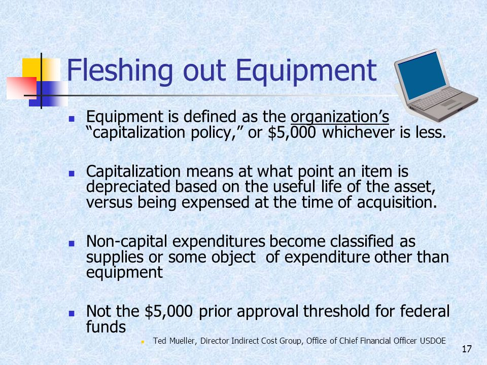 17 Fleshing out Equipment Equipment is defined as the organizations capitalization policy, or $5,000 whichever is less.