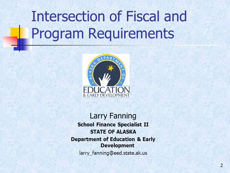 2 Intersection of Fiscal and Program Requirements Larry Fanning School Finance Specialist II STATE OF ALASKA Department of Education & Early Development
