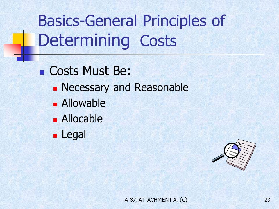 A-87, ATTACHMENT A, (C)23 Basics-General Principles of Determining Costs Costs Must Be: Necessary and Reasonable Allowable Allocable Legal