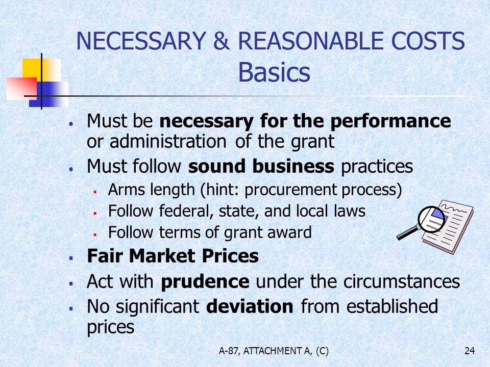 A-87, ATTACHMENT A, (C)24 NECESSARY & REASONABLE COSTS Basics Must be necessary for the performance or administration of the grant Must follow sound business practices Arms length (hint: procurement process) Follow federal, state, and local laws Follow terms of grant award Fair Market Prices Act with prudence under the circumstances No significant deviation from established prices