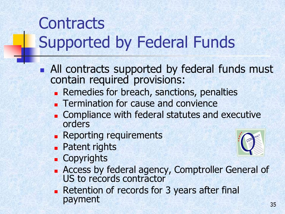 35 Contracts Supported by Federal Funds All contracts supported by federal funds must contain required provisions: Remedies for breach, sanctions, penalties Termination for cause and convience Compliance with federal statutes and executive orders Reporting requirements Patent rights Copyrights Access by federal agency, Comptroller General of US to records contractor Retention of records for 3 years after final payment