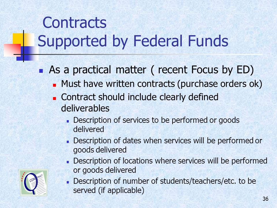 36 Contracts Supported by Federal Funds As a practical matter ( recent Focus by ED) Must have written contracts (purchase orders ok) Contract should include clearly defined deliverables Description of services to be performed or goods delivered Description of dates when services will be performed or goods delivered Description of locations where services will be performed or goods delivered Description of number of students/teachers/etc.