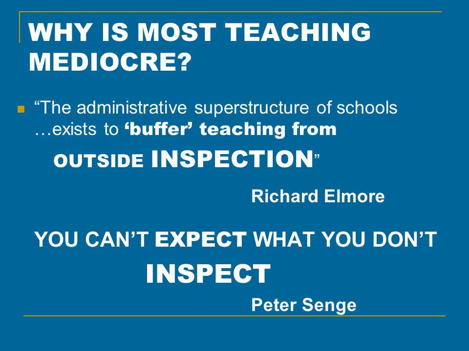 WHY IS MOST TEACHING MEDIOCRE? The administrative superstructure of schools …exists to buffer teaching from OUTSIDE INSPECTION Richard Elmore YOU CANT