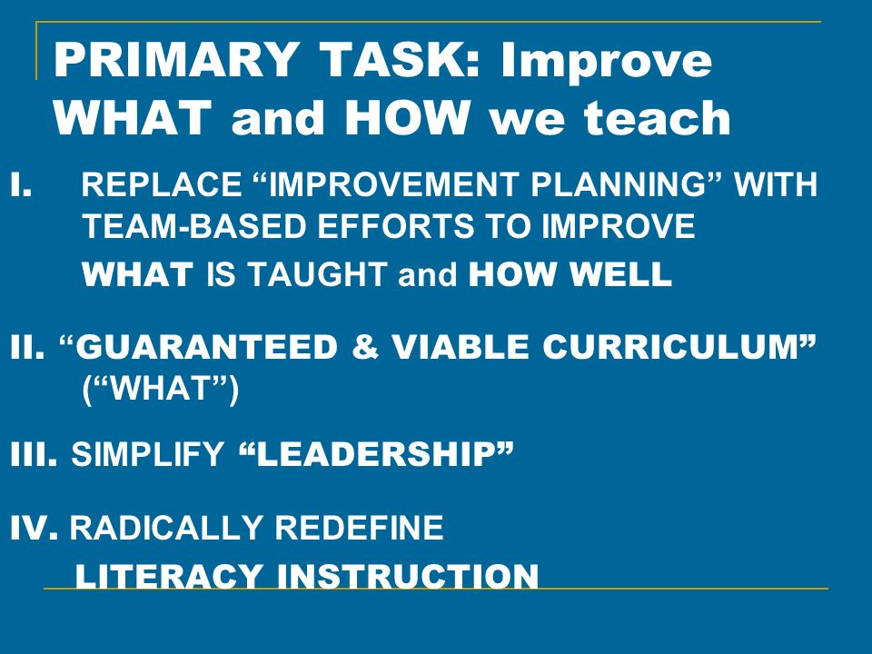 PRIMARY TASK: Improve WHAT and HOW we teach I. REPLACE IMPROVEMENT PLANNING WITH TEAM-BASED EFFORTS TO IMPROVE WHAT IS TAUGHT and HOW WELL II. GUARANT