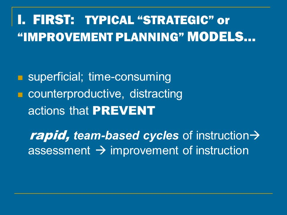 I. FIRST: TYPICAL STRATEGIC or IMPROVEMENT PLANNING MODELS… superficial; time-consuming counterproductive, distracting actions that PREVENT rapid, tea