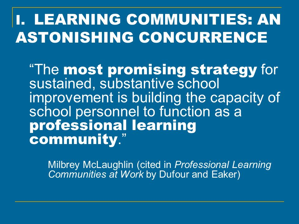 I. LEARNING COMMUNITIES: AN ASTONISHING CONCURRENCE The most promising strategy for sustained, substantive school improvement is building the capacity