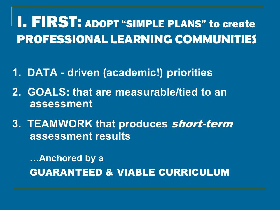 I. FIRST: ADOPT SIMPLE PLANS to create PROFESSIONAL LEARNING COMMUNITIES 1. DATA - driven (academic!) priorities 2. GOALS: that are measurable/tied to