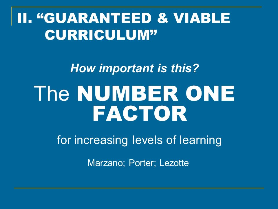 II. GUARANTEED & VIABLE CURRICULUM How important is this? The NUMBER ONE FACTOR for increasing levels of learning Marzano; Porter; Lezotte