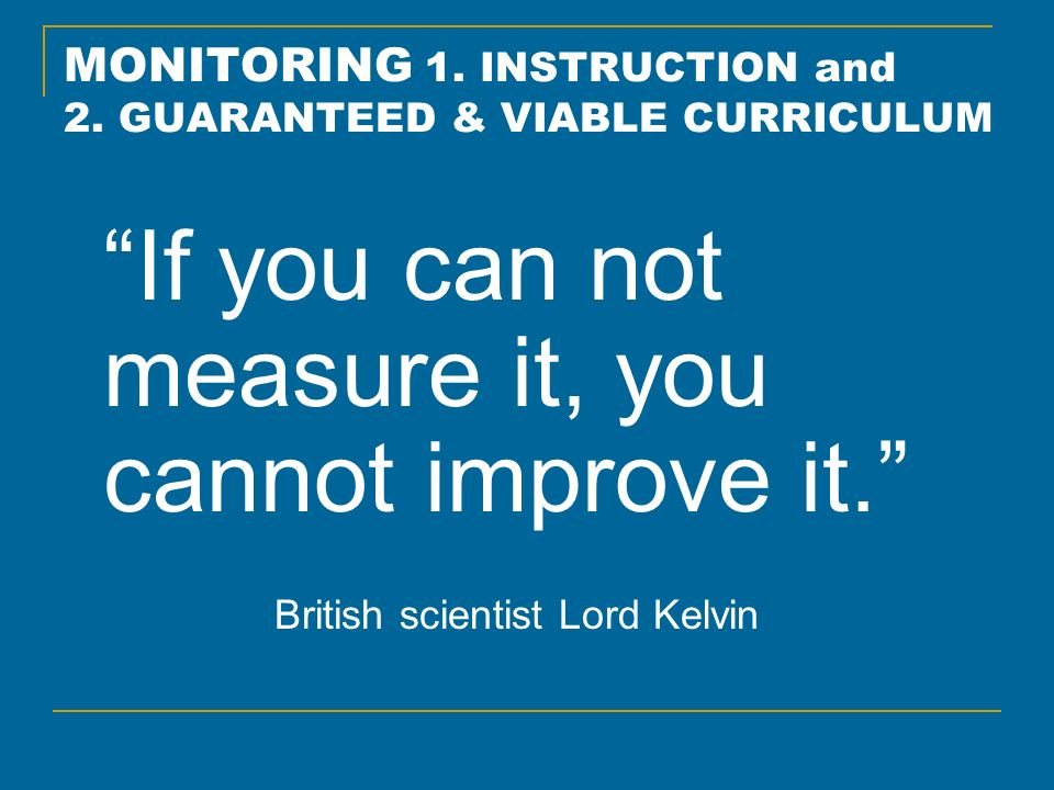 MONITORING 1. INSTRUCTION and 2. GUARANTEED & VIABLE CURRICULUM If you can not measure it, you cannot improve it. British scientist Lord Kelvin