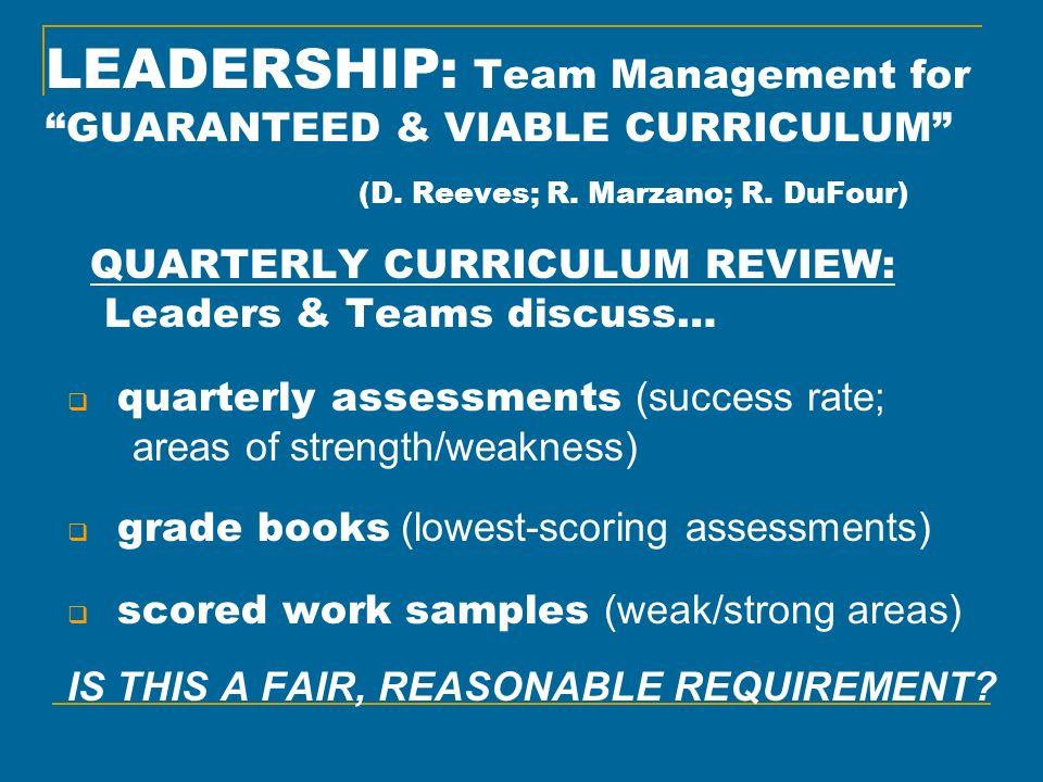 LEADERSHIP: Team Management for GUARANTEED & VIABLE CURRICULUM (D. Reeves; R. Marzano; R. DuFour) QUARTERLY CURRICULUM REVIEW: Leaders & Teams discuss