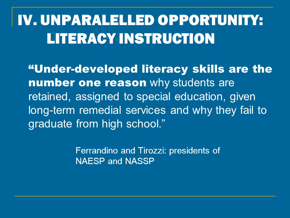 IV. UNPARALELLED OPPORTUNITY: LITERACY INSTRUCTION Under-developed literacy skills are the number one reason why students are retained, assigned to sp
