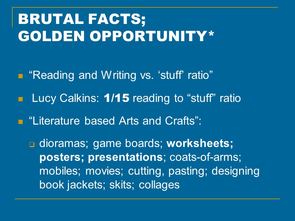 BRUTAL FACTS; GOLDEN OPPORTUNITY* Reading and Writing vs. stuff ratio Lucy Calkins: 1/15 reading to stuff ratio Literature based Arts and Crafts: dior