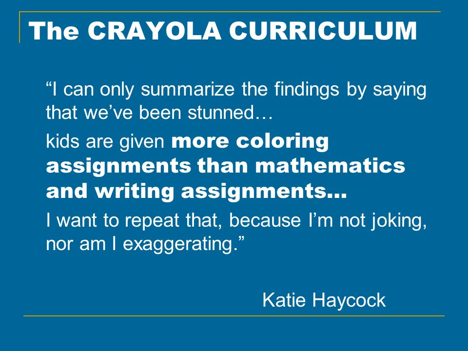 The CRAYOLA CURRICULUM I can only summarize the findings by saying that weve been stunned… kids are given more coloring assignments than mathematics a