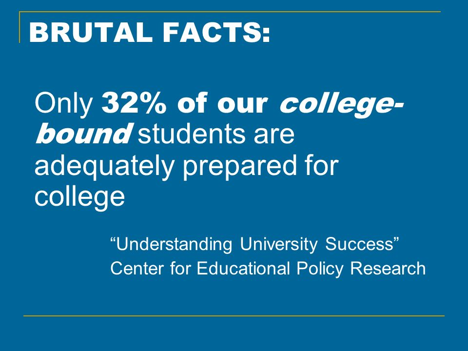 BRUTAL FACTS: Only 32% of our college- bound students are adequately prepared for college Understanding University Success Center for Educational Poli