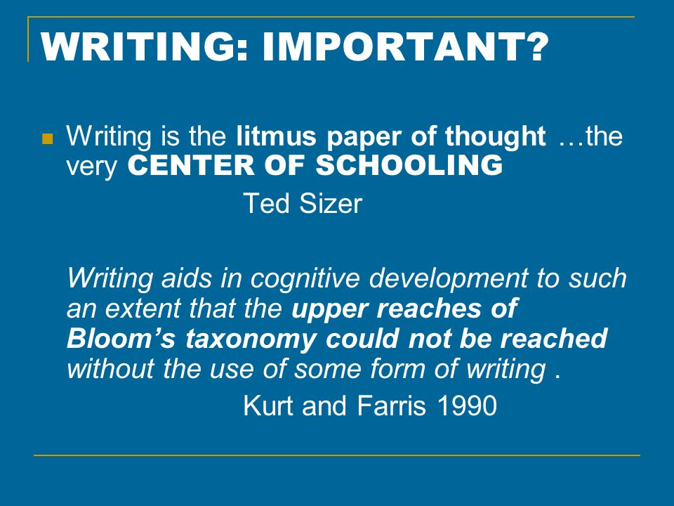 WRITING: IMPORTANT? Writing is the litmus paper of thought …the very CENTER OF SCHOOLING Ted Sizer Writing aids in cognitive development to such an ex
