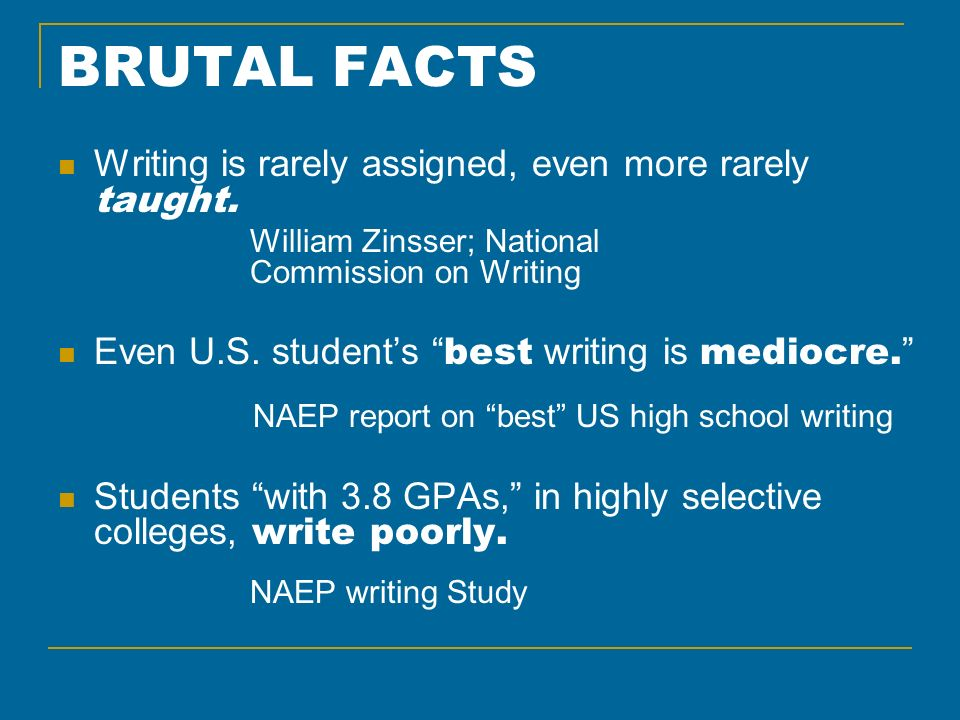 BRUTAL FACTS Writing is rarely assigned, even more rarely taught. William Zinsser; National Commission on Writing Even U.S. students best writing is m