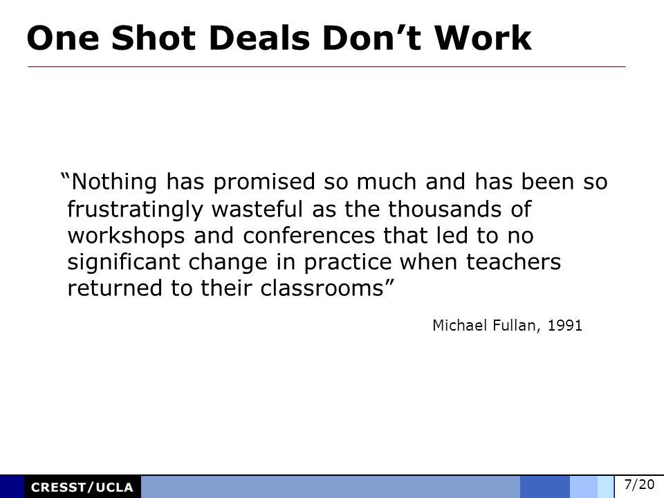 7/20 Nothing has promised so much and has been so frustratingly wasteful as the thousands of workshops and conferences that led to no significant change in practice when teachers returned to their classrooms Michael Fullan, 1991 One Shot Deals Dont Work