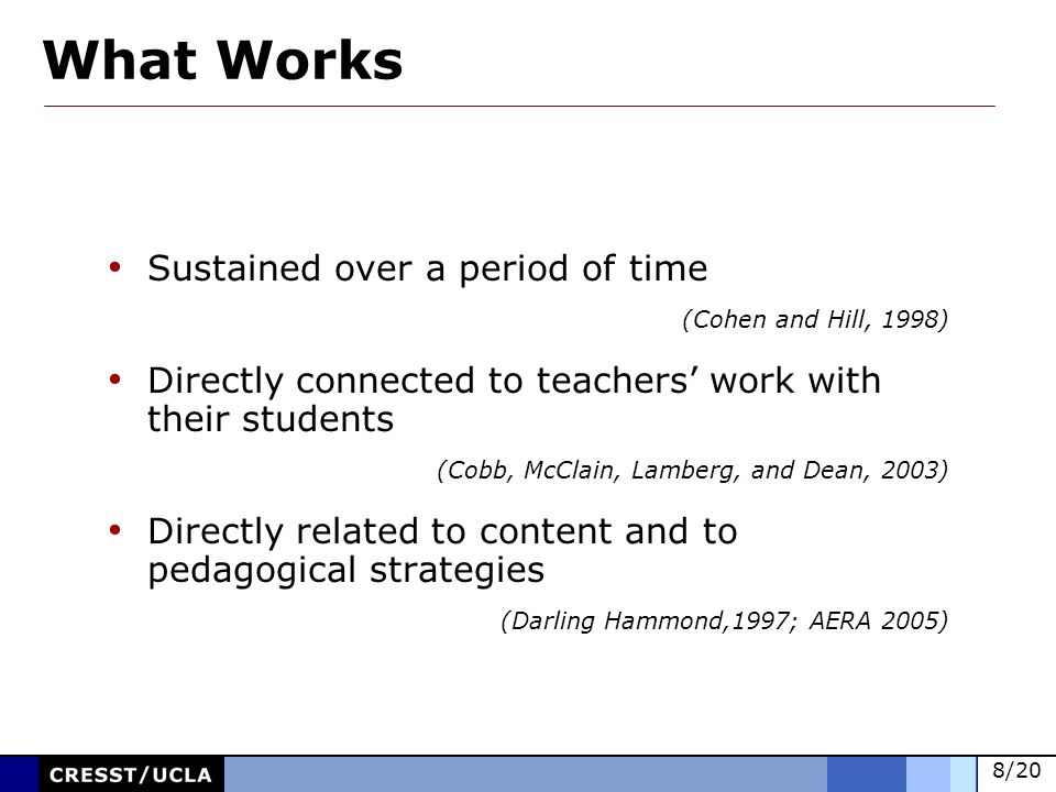 8/20 Sustained over a period of time (Cohen and Hill, 1998) Directly connected to teachers work with their students (Cobb, McClain, Lamberg, and Dean, 2003) Directly related to content and to pedagogical strategies (Darling Hammond,1997; AERA 2005) What Works