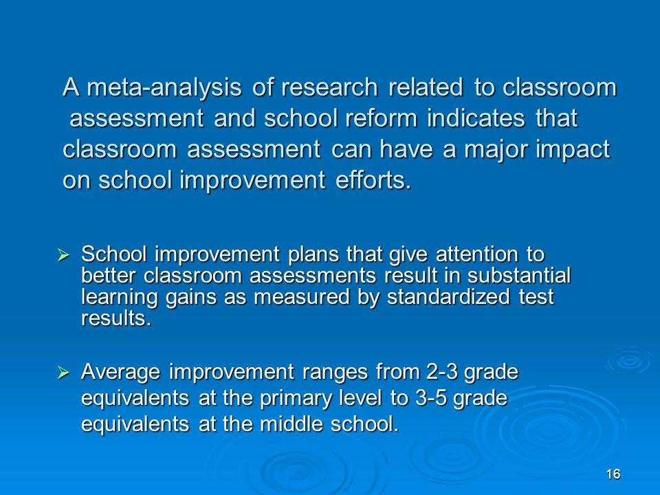 16 A meta-analysis of research related to classroom assessment and school reform indicates that classroom assessment can have a major impact on school improvement efforts.
