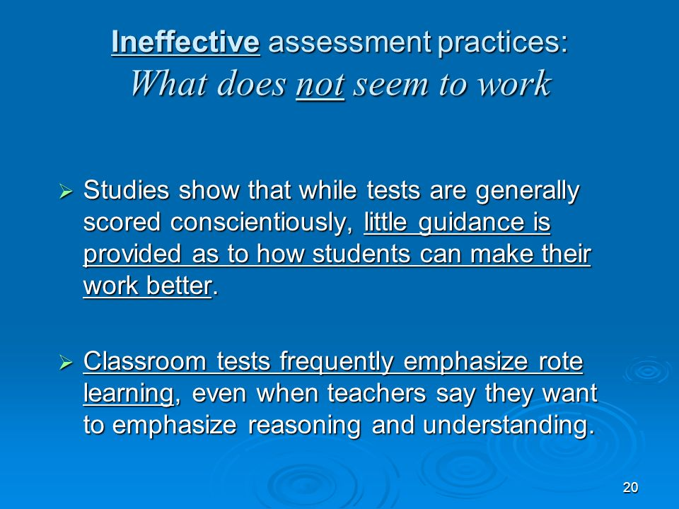 20 Ineffective assessment practices: What does not seem to work Studies show that while tests are generally scored conscientiously, little guidance is provided as to how students can make their work better.