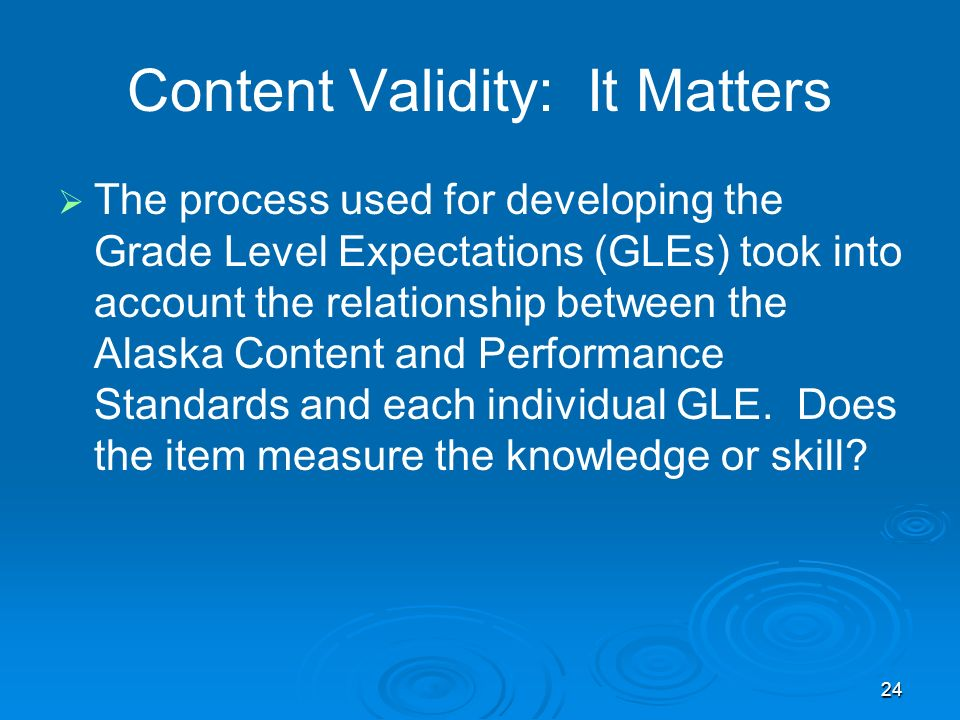 24 Content Validity: It Matters The process used for developing the Grade Level Expectations (GLEs) took into account the relationship between the Alaska Content and Performance Standards and each individual GLE.