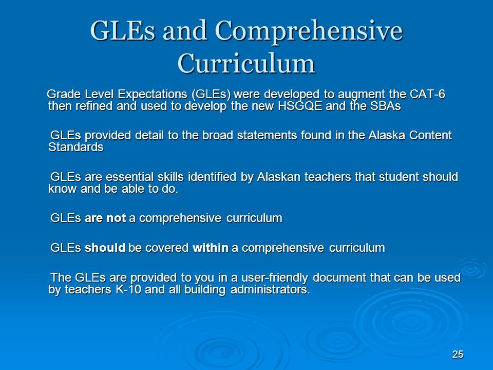 25 GLEs and Comprehensive Curriculum Grade Level Expectations (GLEs) were developed to augment the CAT-6 then refined and used to develop the new HSGQE and the SBAs Grade Level Expectations (GLEs) were developed to augment the CAT-6 then refined and used to develop the new HSGQE and the SBAs GLEs provided detail to the broad statements found in the Alaska Content Standards GLEs provided detail to the broad statements found in the Alaska Content Standards GLEs are essential skills identified by Alaskan teachers that student should know and be able to do.