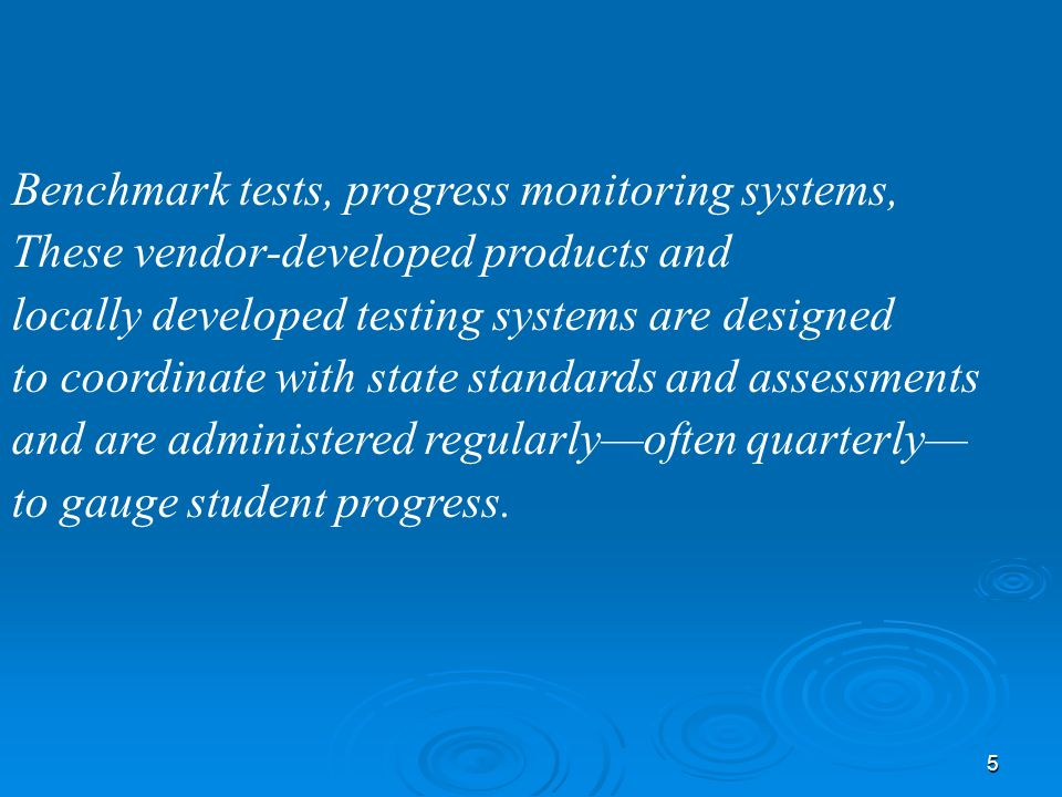 5 Benchmark tests, progress monitoring systems, These vendor-developed products and locally developed testing systems are designed to coordinate with state standards and assessments and are administered regularlyoften quarterly to gauge student progress.
