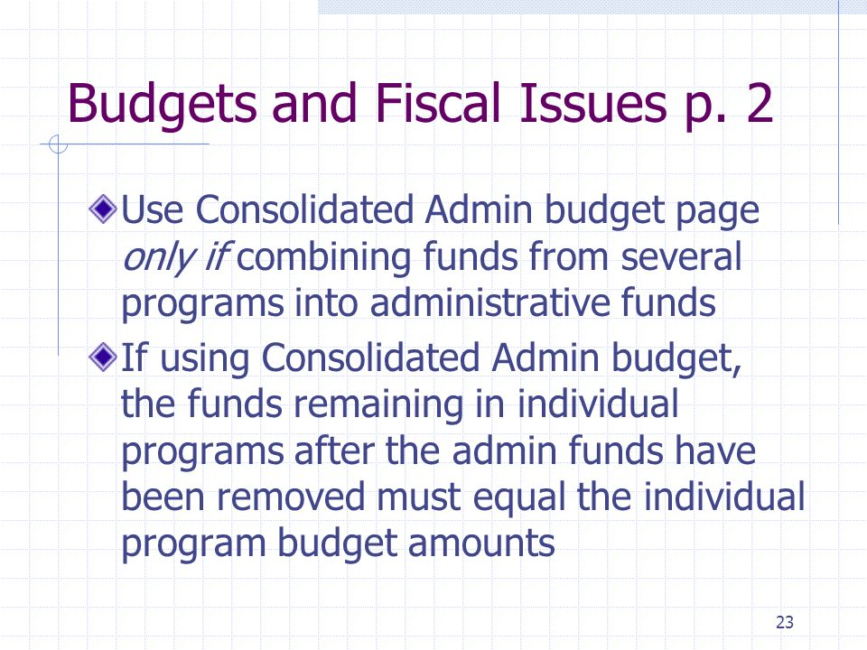 23 Budgets and Fiscal Issues p. 2 Use Consolidated Admin budget page only if combining funds from several programs into administrative funds If using