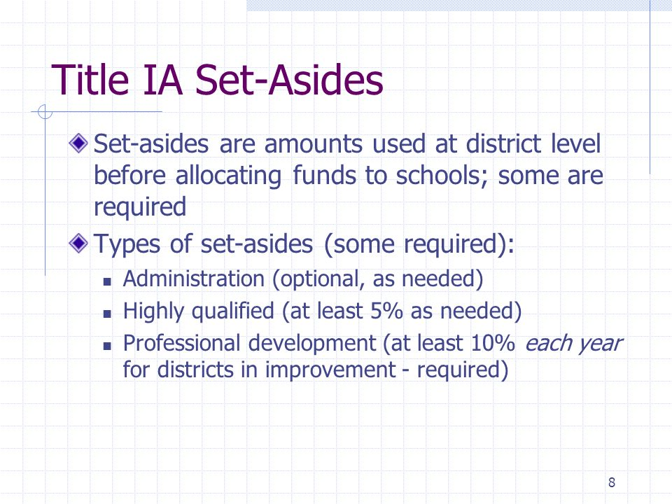 8 Title IA Set-Asides Set-asides are amounts used at district level before allocating funds to schools; some are required Types of set-asides (some re