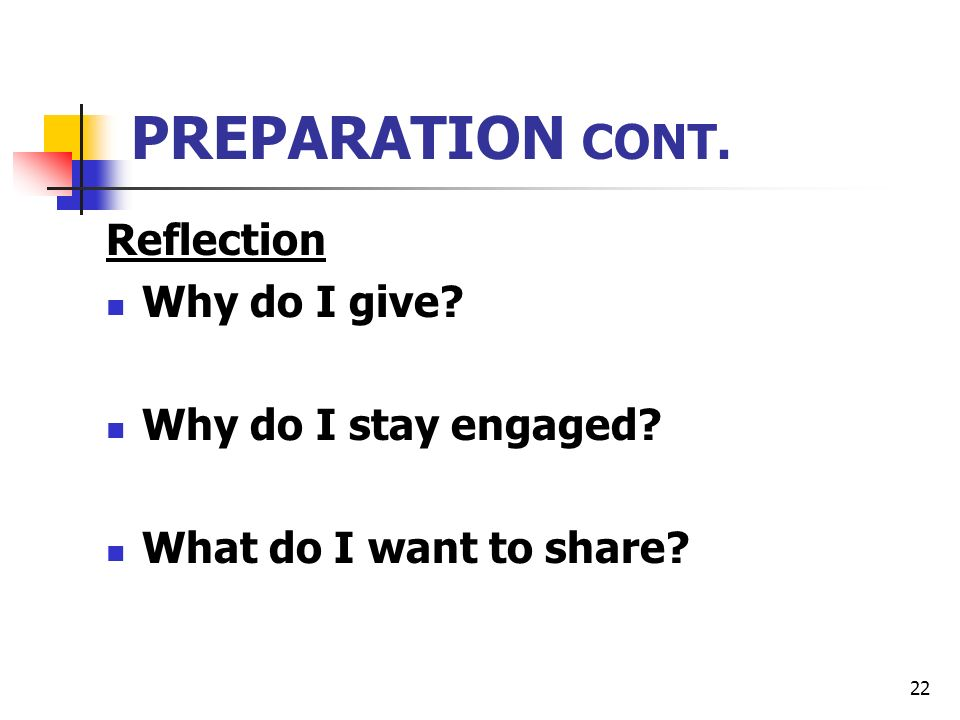 22 PREPARATION CONT. Reflection Why do I give Why do I stay engaged What do I want to share