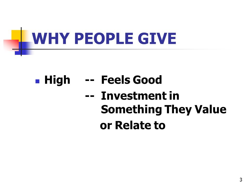 3 WHY PEOPLE GIVE High-- Feels Good -- Investment in Something They Value or Relate to