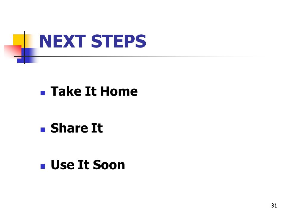 31 NEXT STEPS Take It Home Share It Use It Soon