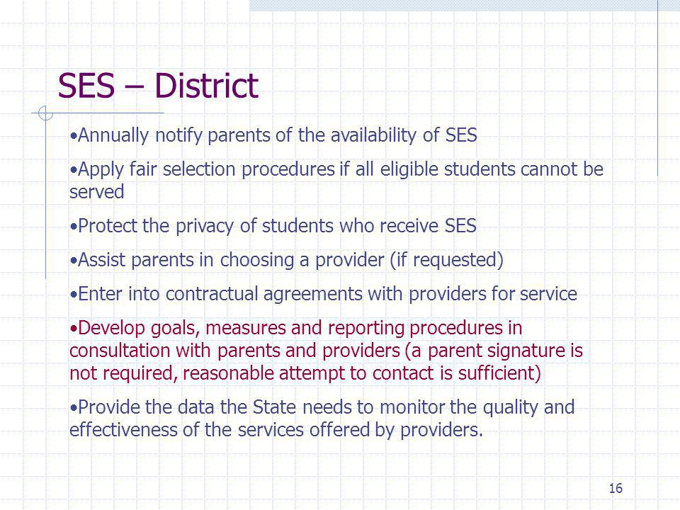 16 Annually notify parents of the availability of SES Apply fair selection procedures if all eligible students cannot be served Protect the privacy of students who receive SES Assist parents in choosing a provider (if requested) Enter into contractual agreements with providers for service Develop goals, measures and reporting procedures in consultation with parents and providers (a parent signature is not required, reasonable attempt to contact is sufficient) Provide the data the State needs to monitor the quality and effectiveness of the services offered by providers.