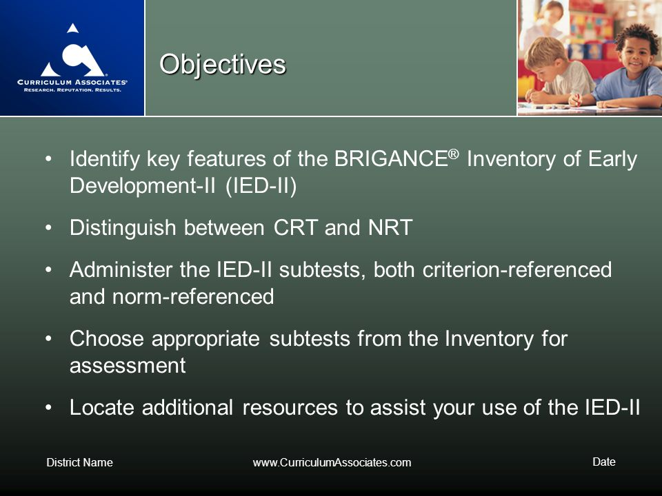 District Namewww.CurriculumAssociates.com Date Objectives Identify key features of the BRIGANCE ® Inventory of Early Development-II (IED-II) Distingui