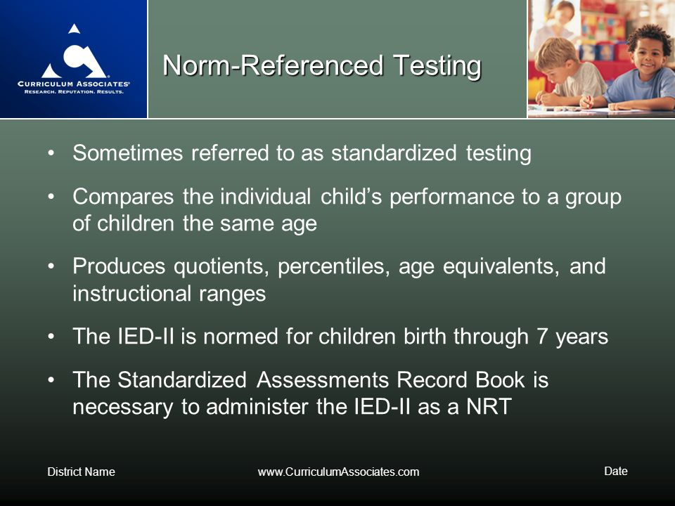 District Namewww.CurriculumAssociates.com Date Norm-Referenced Testing Sometimes referred to as standardized testing Compares the individual childs pe