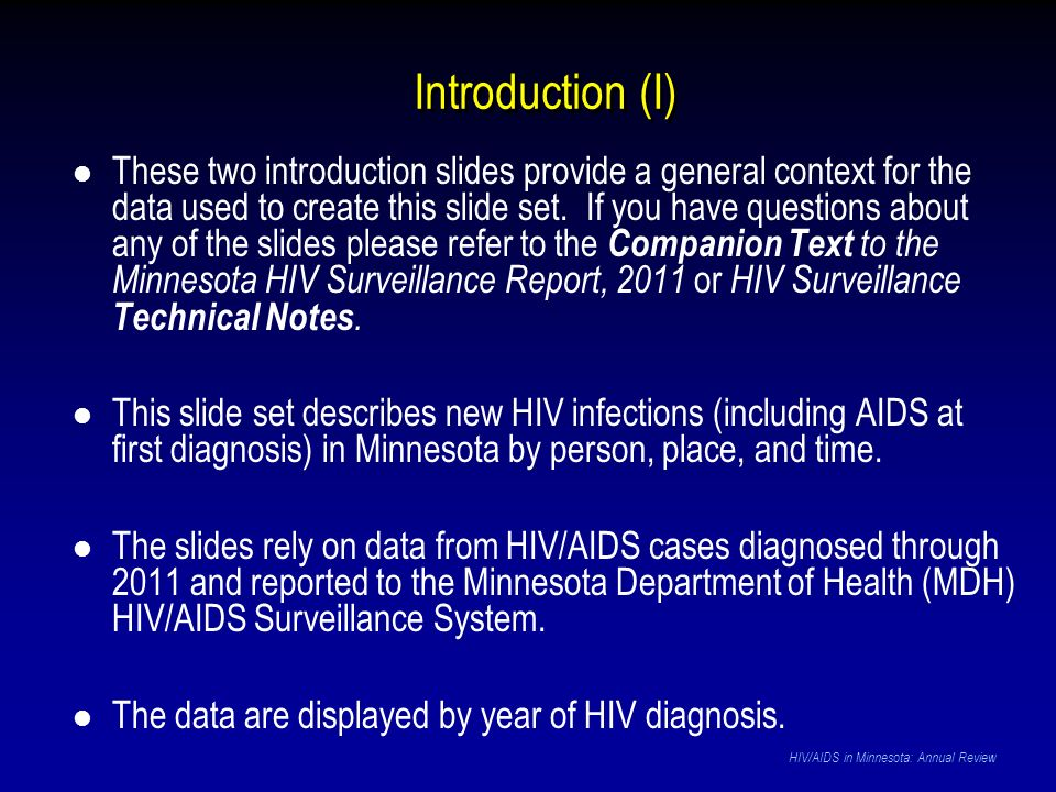 HIV and Hepatitis B and C As of December 31, 2011*, 7,136 persons are assumed alive and living in Minnesota with HIV/AIDS Of these 7,136 persons, 855 (12%) are co-infected with either Hepatitis B or C Of the 855, 288 (34%) are living with HIV and Hep B Of the 855, 523 (62%) are living with HIV and Hep C Of the 855, 44 (5%) are living with HIV, Hep B and Hep C * This number includes persons who reported Minnesota as their current state of residence, regardless of residence at time of diagnosis.