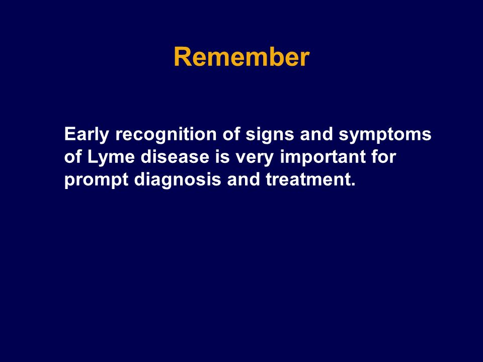Remember Early recognition of signs and symptoms of Lyme disease is very important for prompt diagnosis and treatment.